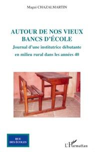 Magui Chazalmartin - Autour de nos vieux bancs d'école - Journal d'une institutrice débutante en milieu rural dans les années 40.