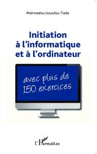 Initiation à l'informatique et à l'ordinateur : avec plus de 150 exercices - Mahamadou Issoufou Tiado |
