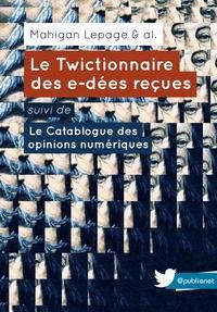 Mahigan Lepage - Le Twictionnaire des e-dées reçues suivi de Le Catablogue des opinions numériques - Un ouvrage collectif, sur une idée de @mahiganl.
