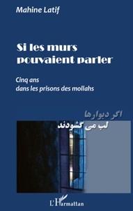 Mahine Latif - Si les murs pouvaient parler - Cinq ans dans les prisons  des Mollahs.