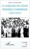 Mahmoud Ibrahime - La naissance de l'élite politique comorienne, 1945-1975.