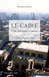 Mahmoud Ismail - Le Caire, une cité mère à sauver - Culture, urbanisme, société.