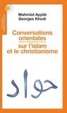 Mahmûd Ayyûb et Georges Khodr - Conversations orientales sur l'islam et le christianisme.