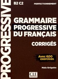 Maïa Grégoire - Grammaire progressive du français perfectionnement B2-C2 - Corrigés avec 600 exercices.