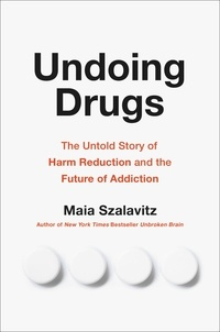 Maia Szalavitz - Undoing Drugs - The Untold Story of Harm Reduction and the Future of Addiction.