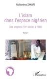 Maïkorema Zakari - L'Islam dans l'espace nigérien - Tome 1, Des origines (VIIe siècle) à 1960.