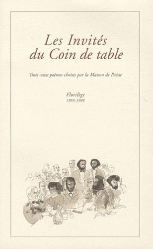 Maison de Poésie - Les Invités du Coin de table - Trois cents poèmes choisis par la Maison de Poésie - Florilège 1955-1995.