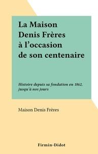 Maison Denis Frères - La Maison Denis Frères à l'occasion de son centenaire - Histoire depuis sa fondation en 1862, jusqu'à nos jours.