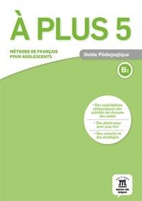 Maison des langues - Guide pédagogique A plus 5 - Méthode de français pour adolescents niveau B2.