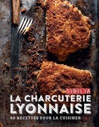 Maison Sibilia - La charcuterie lyonnaise - 80 recettes pour la cuisiner entre tradition et modernité.