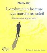 Maïssa Bey - L'ombre d'un homme qui marche au soleil - Réflexions sur Albert Camus.