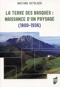 Maitane Ostolaza - La terre des Basques : naissance d'un paysage (1800-1936).