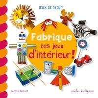 Maïté Balart - Fabrique tes jeux d'intérieur !.