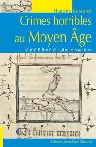 Maïté Billoré et Isabelle Mathieu - Crimes horribles au Moyen Age.