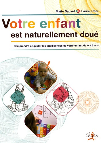 Maïté Sauvet et Laure Leteur - Votre enfant est naturellement doué - Comprendre et guider les intelligences de votre enfant de 0 à 6 ans.
