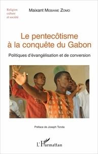 Maixant Mebiame Zomo - Le pentecôtisme à la conquête du Gabon - Politiques d'évangélisation et de conversion.