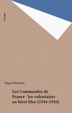 Maja Destrem - Les Commandos de France : les volontaires au béret bleu (1944-1945).
