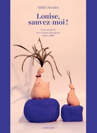 Mâkhi Xenakis - Louise, sauvez-moi ! - Conversations avec Louise Bourgeois (1988-2009).