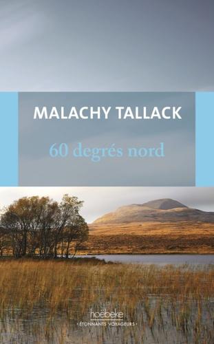 """Malachy Tallack - 60 degrés Nord - Mon tour du monde pour trouver mon """"chez-moi""""."""