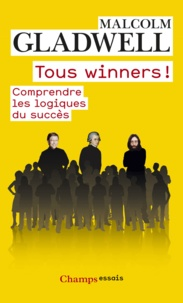 Malcolm Gladwell - Tous winners ! - Comprendre les logiques du succès.