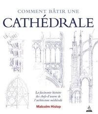 Malcolm Hislop - Comment bâtir une cathédrale - La fascinante histoire des chefs-d'oeuvre de l'architecture médiévale.