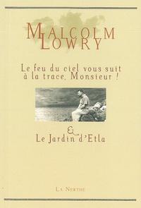 Malcolm Lowry - Le feu du ciel vous suit à la trace, monsieur ! - Suivi de Le Jardin d'Etla.