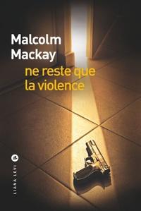 Malcolm Mackay - Ne reste que la violence.