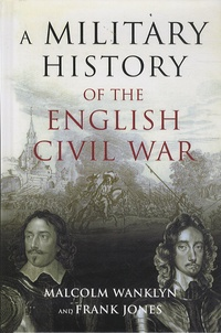Malcolm Wanklyn et Frank Jones - A Military History of the English Civil War, 1642-1646 - Strategy and Tactics.