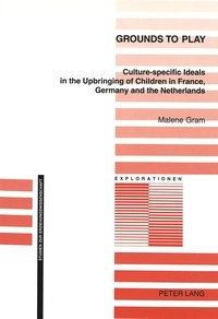Malene Gram - Grounds to Play - Culture-specific Ideals in the Upbringing of Children in France, Germany and the Netherlands.