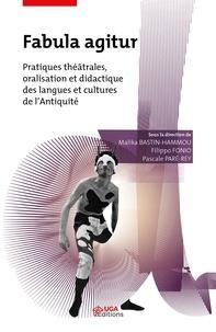 Malika Bastin-Hammou et Filippo Fonio - Fabula agitur - Pratiques théâtrales, oralisation et didactique des langues et cultures de l'Antiquité.