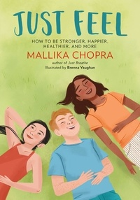 Mallika Chopra et Brenna Vaughan - Just Feel - How to Be Stronger, Happier, Healthier, and More.
