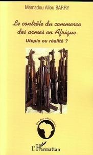 Mamadou Aliou Barry - Le contrôle du commerce des armes en Afrique - Utopie ou réalité ?.