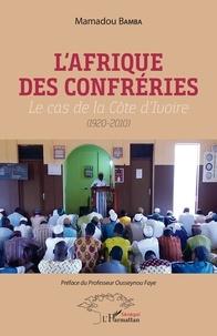 Mamadou Bamba - L'Afrique des confréries - Le cas de la Côte d'Ivoire (1920-2010).