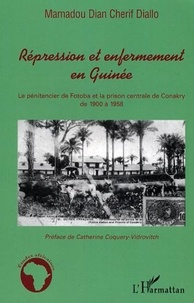 Mamadou Diallo - Répression et enfermement en Guinée - Le pénitencier de Fotoba et la prison centrale de Conakry de 1900 à 1958.