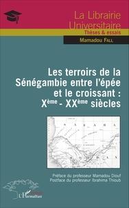 Mamadou Fall - Les terroirs de la Sénégambie entre l'épée et le croissant : Xe-XXe siècles.