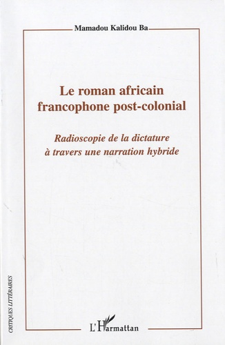 Mamadou Kalidou Ba - Le roman africain francophone post-colonial - Radioscopie de la dictature à travers une narration hybride.