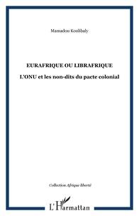 Mamadou Koulibaly - Eurafrique ou librafrique - L'ONU et les non-dits du pacte colonial.