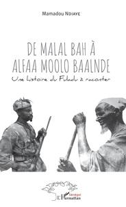 Mamadou Ndiaye - De Malal Bah à Alfaa Moolo Baalnde - Une histoire du Fuladu à raconter.