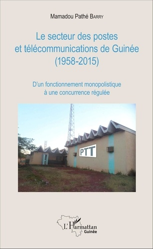 Mamadou Pathé Barry - Le secteur des postes et télécommunications de Guinée (1958-2015) - D'un fonctionnement monopolistique à une concurrence régulée.