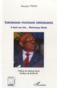 Mamadou Thiam - Chroniques politiques sénégalaises - Il était une fois Abdoulaye Wade.