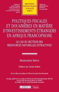 Mamoudou Barry - Politiques fiscales et douanières en matière d'investissements étrangers en Afrique - Le cas du secteur des ressources naturelles extractives.