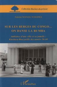 Manda Tchebwa - Sur les berges du Congo... On danse la Rumba - Ambiance d'une ville et sa jumelle : Kinshasa/Brazzaville des années 50-60.