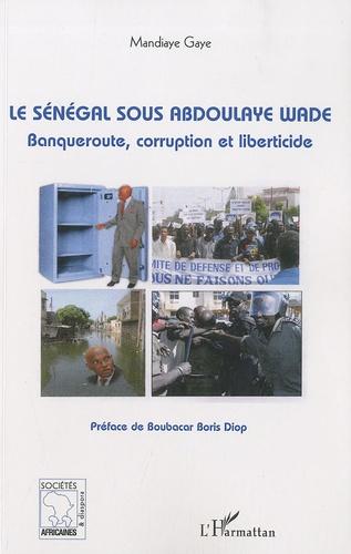 Mandiaye Gaye - Le Sénégal sous Abdoulaye Wade - Banqueroute, corruption et liberticide.