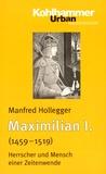 Manfred Hollegger - Maximilian I. (1459-1519) - Herrscher und Mensch einer Zeitenwende.