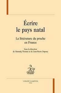 Mannaig Thomas et Jean-Pierre Dupouy - Ecrire le pays natal - La littérature du proche en France.