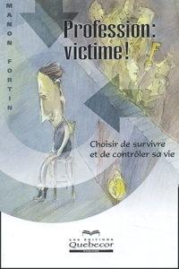 Manon Fortin - Profession : victime ! - Choisir de survivre et de contrôler sa vie.