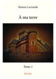 Manon Larraufie - A ma terre - tome 1.