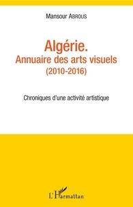 Algérie - Annuaire des arts visuels (2010-2016)- Chroniques d'une activité artistique - Mansour Abrous  