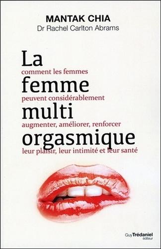 La femme multi-orgasmique. Comment les femmes peuvent considérablement augmenter, améliorer, renforcer leur plaisir, leur intimité et leur santé 4e édition