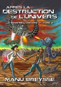 Manu Breysse - Le sens de l'univers Tome 2 : Après la destruction de l'univers.